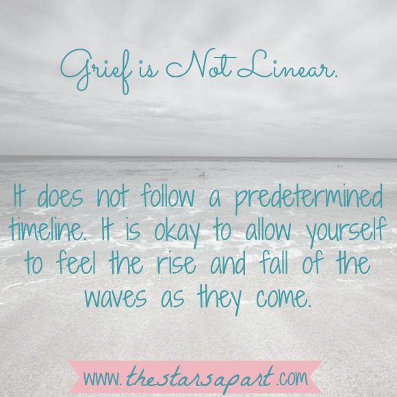 It does not follow a predetermined timeline. It is okay to allow yourself to feel the rise and fall of the waves as they come.
